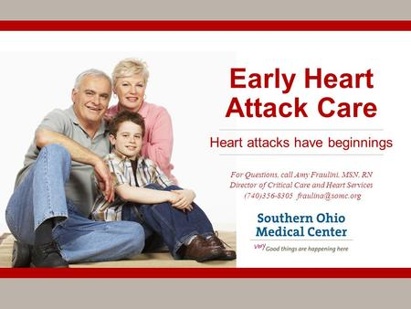 Early Heart Attack Care For Questions, call Amy Fraulini, MSN, RN Director of Critical Care and Heart Services (740)356-8305 Heart attacks.
