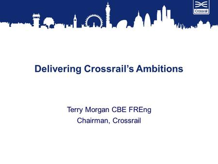 Delivering Crossrail's Ambitions Terry Morgan CBE FREng Chairman, Crossrail.