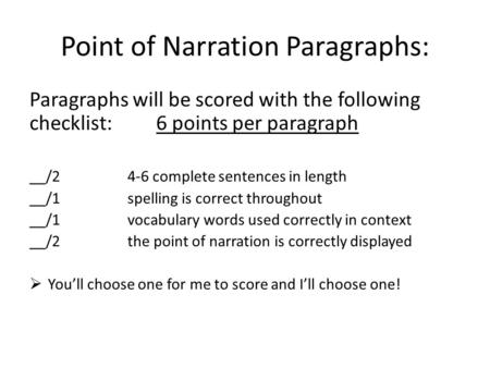 Point of Narration Paragraphs: Paragraphs will be scored with the following checklist: 6 points per paragraph __/2 4-6 complete sentences in length __/1spelling.