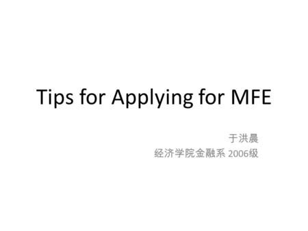 Tips for Applying for MFE 于洪晨 经济学院金融系 2006 级. What is MFE? MFE: Master in Financial Engineering Alias: -MMF: Master in Mathematical Finance -MFM: Master.
