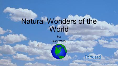 Natural Wonders of the World by: Casey Willey Forward.