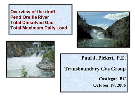 Overview of the draft Pend Oreille River Total Dissolved Gas Total Maximum Daily Load Paul J. Pickett, P.E. Transboundary Gas Group Castlegar, BC October.