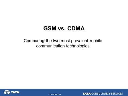 CONFIDENTIAL GSM vs. CDMA Comparing the two most prevalent mobile communication technologies.
