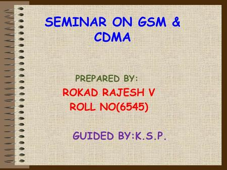 SEMINAR ON GSM & CDMA PREPARED BY: ROKAD RAJESH V ROLL NO(6545) GUIDED BY:K.S.P.