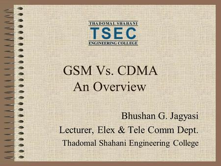 GSM Vs. CDMA An Overview Bhushan G. Jagyasi Lecturer, Elex & Tele Comm Dept. Thadomal Shahani Engineering College.