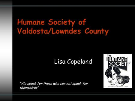"Humane Society of Valdosta/Lowndes County Lisa Copeland ""We speak for those who can not speak for themselves"""