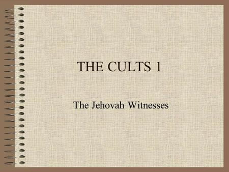 THE CULTS 1 The Jehovah Witnesses. Study Outline 1.The History of the Movement 2.The Doctrine of the Scriptures 3.The Doctrine of God 4.The Doctrine of.