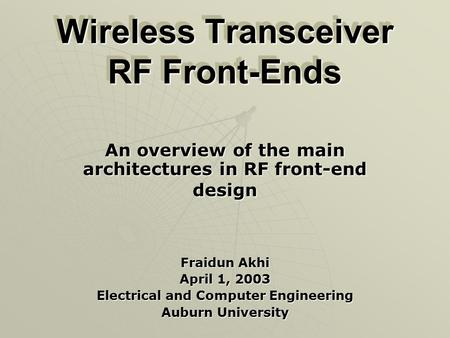 Wireless Transceiver RF Front-Ends An overview of the main architectures in RF front-end design Fraidun Akhi April 1, 2003 Electrical and Computer Engineering.