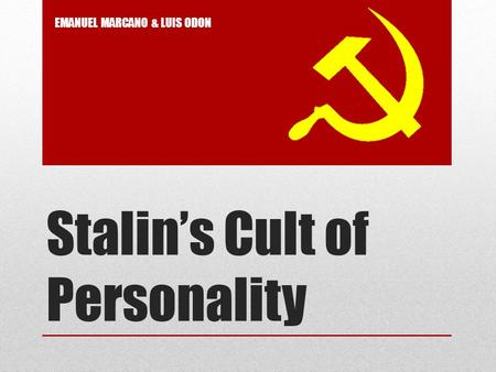 Stalin's Cult of Personality EMANUEL MARCANO & LUIS ODON.