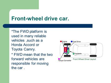 Front-wheel drive car. *The FWD platform is used in many reliable vehicles,such as a Honda Accord or Toyota Camry. * FWD mean that the two forward vehicles.