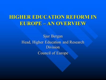 HIGHER EDUCATION REFORM IN EUROPE – AN OVERVIEW Sjur Bergan Head, Higher Education and Research Division Council of Europe.