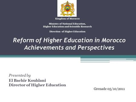 Reform of Higher Education in Morocco Achievements and Perspectives Presented by El Bachir Kouhlani Director of Higher Education Kingdom of Morocco Ministry.