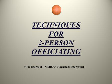 TECHNIQUES FOR 2-PERSON OFFICIATING Mike Imergoot – MSHSAA Mechanics Interpreter.
