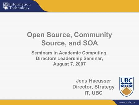 Jens Haeusser Director, Strategy IT, UBC Open Source, Community Source, and SOA Seminars in Academic Computing, Directors Leadership Seminar, August 7,