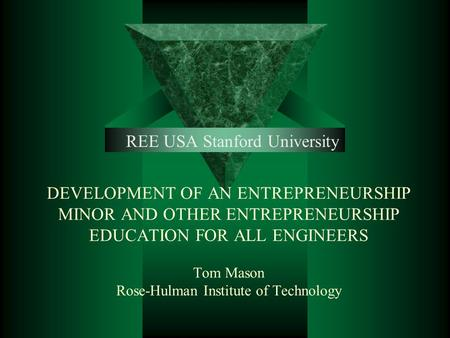 DEVELOPMENT OF AN ENTREPRENEURSHIP MINOR AND OTHER ENTREPRENEURSHIP EDUCATION FOR ALL ENGINEERS Tom Mason Rose-Hulman Institute of Technology REE USA Stanford.