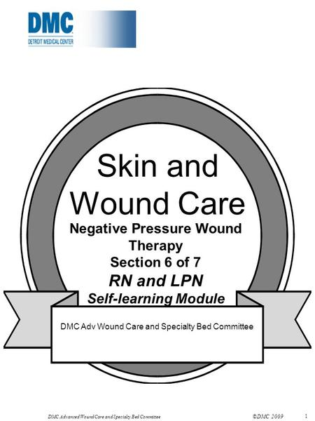 DMC Advanced Wound Care and Specialty Bed Committee ©DMC 2009 1 Skin and Wound Care Negative Pressure Wound Therapy Section 6 of 7 RN and LPN Self-learning.