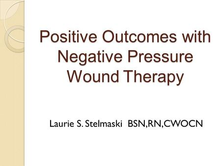 Positive Outcomes with Negative Pressure Wound Therapy Laurie S. Stelmaski BSN,RN,CWOCN.