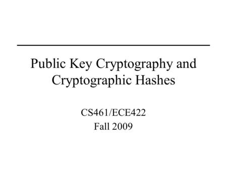 Public Key Cryptography and Cryptographic Hashes CS461/ECE422 Fall 2009.