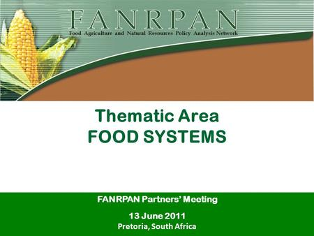 Thematic Area FOOD SYSTEMS FANRPAN Partners' Meeting 13 June 2011 Pretoria, South Africa.