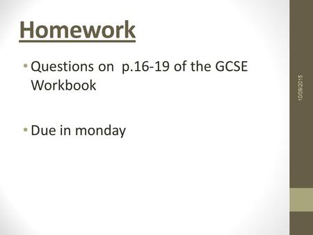 Homework Questions on p of the GCSE Workbook Due in monday