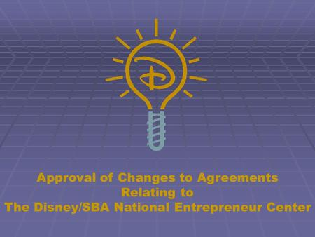 Approval of Changes to Agreements Relating to The Disney/SBA National Entrepreneur Center.
