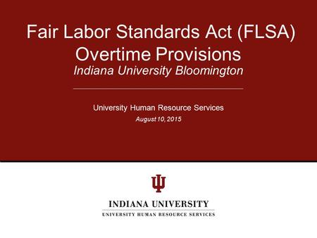 Indiana University Bloomington Fair Labor Standards Act (FLSA) Overtime Provisions University Human Resource Services August 10, 2015.