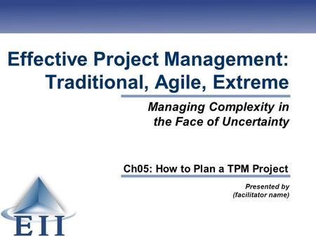Effective Project Management: Traditional, Agile, Extreme Presented by (facilitator name) Managing Complexity in the Face of Uncertainty Ch05: How to Plan.