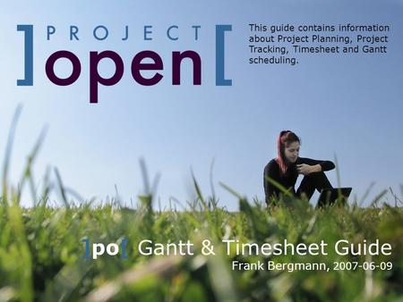 ]po[ Gantt & Timesheet Guide Frank Bergmann, 2007-06-09 This guide contains information about Project Planning, Project Tracking, Timesheet and Gantt scheduling.