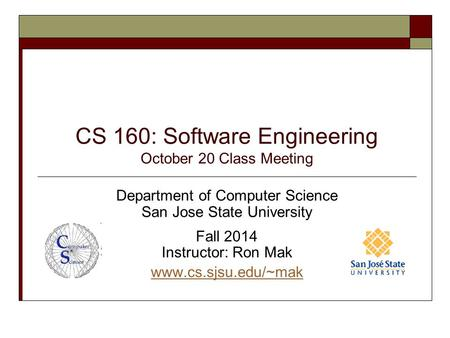 CS 160: Software Engineering October 20 Class Meeting Department of Computer Science San Jose State University Fall 2014 Instructor: Ron Mak www.cs.sjsu.edu/~mak.