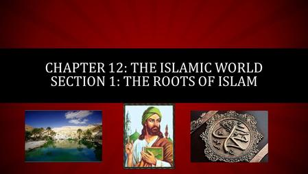 CHAPTER 12: THE ISLAMIC WORLD SECTION 1: THE ROOTS OF ISLAM.