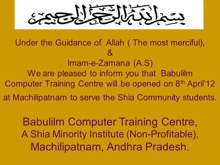 Under the Guidance of Allah ( The most merciful), & Imam-e-Zamana (A.S) We are pleased to inform you that Babulilm Computer Training Centre will be opened.