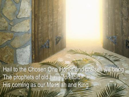 Hail to the Chosen One Honor and praises we bring The prophets of old have foretold His coming as our Messiah and KingHis coming as our Messiah and King.