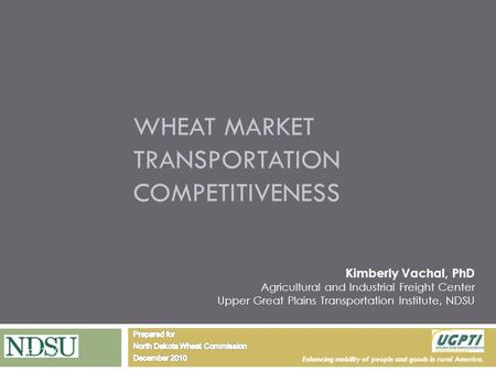 Enhancing mobility of people and goods in rural America. WHEAT MARKET TRANSPORTATION COMPETITIVENESS Kimberly Vachal, PhD Agricultural and Industrial Freight.