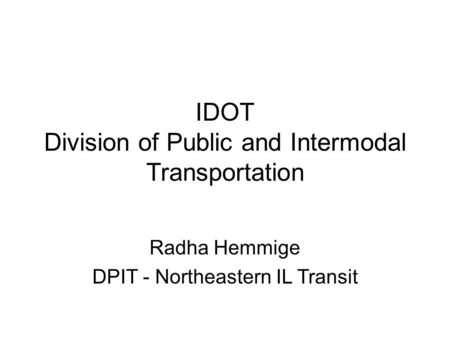 IDOT Division of Public and Intermodal Transportation Radha Hemmige DPIT - Northeastern IL Transit.