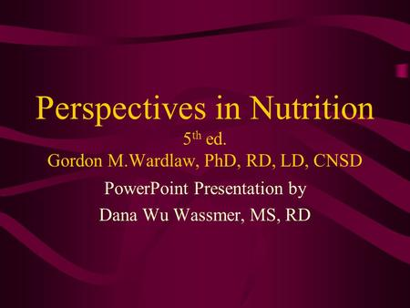 Perspectives in Nutrition 5 th ed. Gordon M.Wardlaw, PhD, RD, LD, CNSD PowerPoint Presentation by Dana Wu Wassmer, MS, RD.