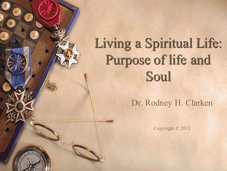 Living a Spiritual Life: Purpose of life and Soul Dr. Rodney H. Clarken Copyright © 2011.