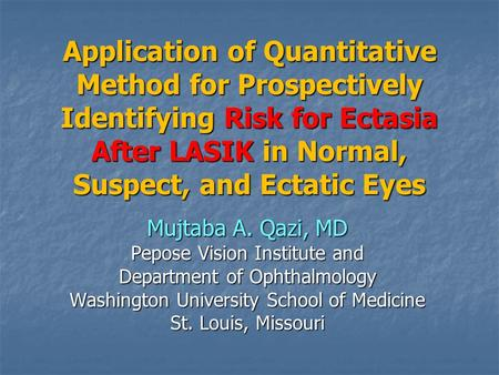 Application of Quantitative Method for Prospectively Identifying Risk for Ectasia After LASIK in Normal, Suspect, and Ectatic Eyes Mujtaba A. Qazi, MD.