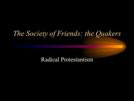 The Society of Friends: the Quakers Radical Protestantism.