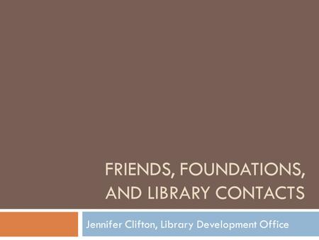 FRIENDS, FOUNDATIONS, AND LIBRARY CONTACTS Jennifer Clifton, Library Development Office.
