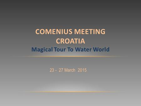 23 - 27 March 2015 COMENIUS MEETING CROATIA Magical Tour To Water World.