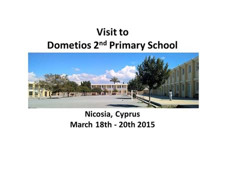 Nicosia, Cyprus March 18th - 20th 2015 Visit to Dometios 2 nd Primary School.