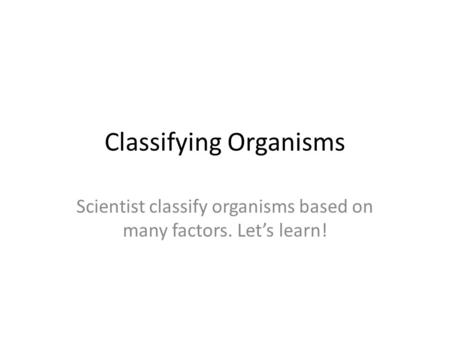 Classifying Organisms Scientist classify organisms based on many factors. Let's learn!