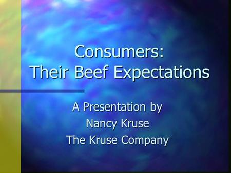 Consumers: Their Beef Expectations A Presentation by Nancy Kruse The Kruse Company.