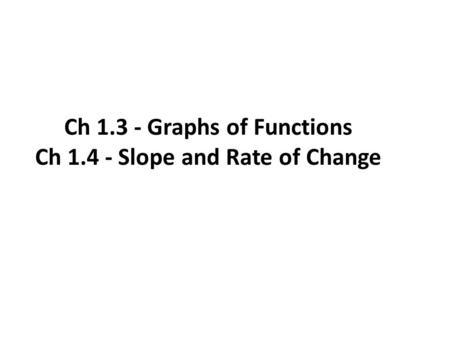 Ch 1.3 - Graphs of Functions Ch 1.4 - Slope and Rate of Change.