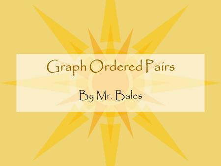 Graph Ordered Pairs By Mr. Bales Objective By the end of this lesson, you will be able to graph ordered pairs and find the lengths of line segments on.