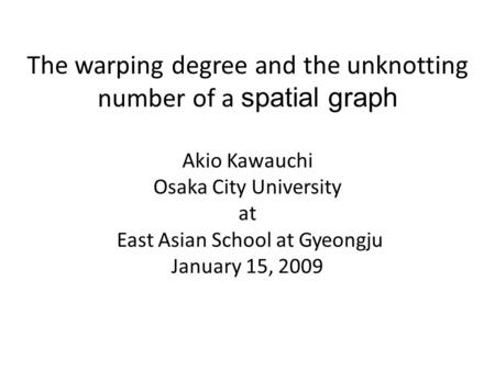 The warping degree and the unknotting number of a spatial graph Akio Kawauchi Osaka City University at East Asian School at Gyeongju January 15, 2009.