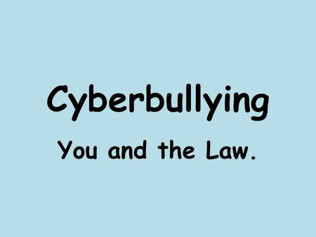 Cyberbullying You and the Law.. What is cyberbullying? Cyberbullying is when someone bullies others over the internet or on a mobile phone by sending.