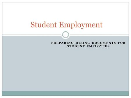 PREPARING HIRING DOCUMENTS FOR STUDENT EMPLOYEES Student Employment.