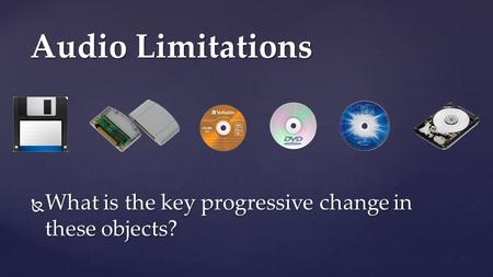  What is the key progressive change in these objects? Audio Limitations.