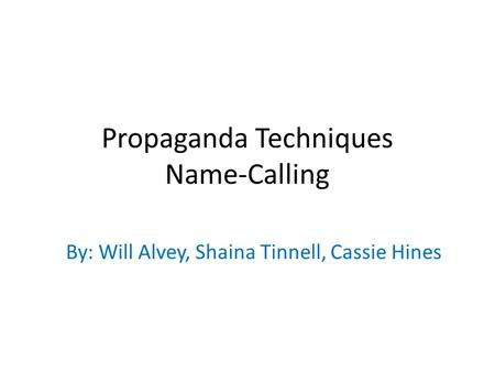 Propaganda Techniques Name-Calling By: Will Alvey, Shaina Tinnell, Cassie Hines.